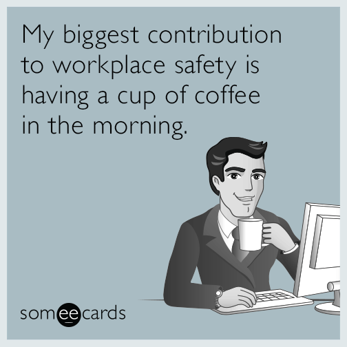 My Biggest Contribution To Workplace Safety Is Having A Cup Of Coffee In The Morning Ecards Workplace Coffee Humor Workplace Humor