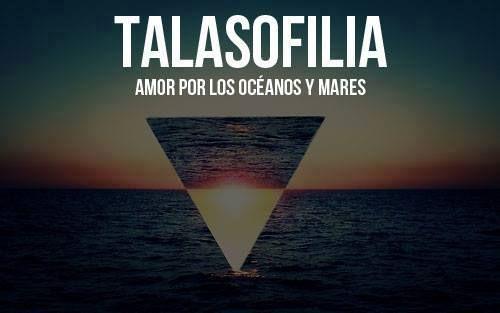 Talasofilia: amor por los océanos y mares.