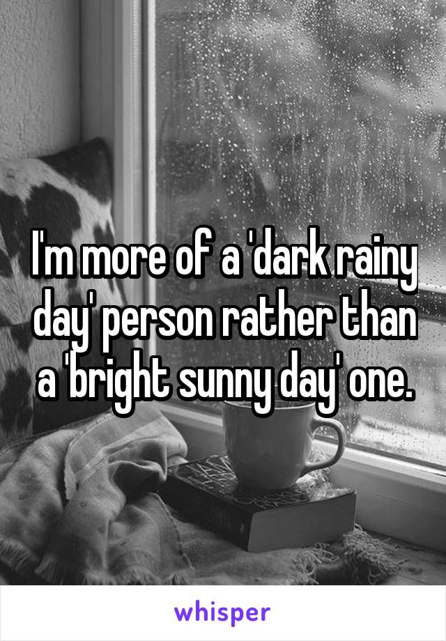 I M More Of A Dark Rainy Day Person Rather Than A Bright Sunny