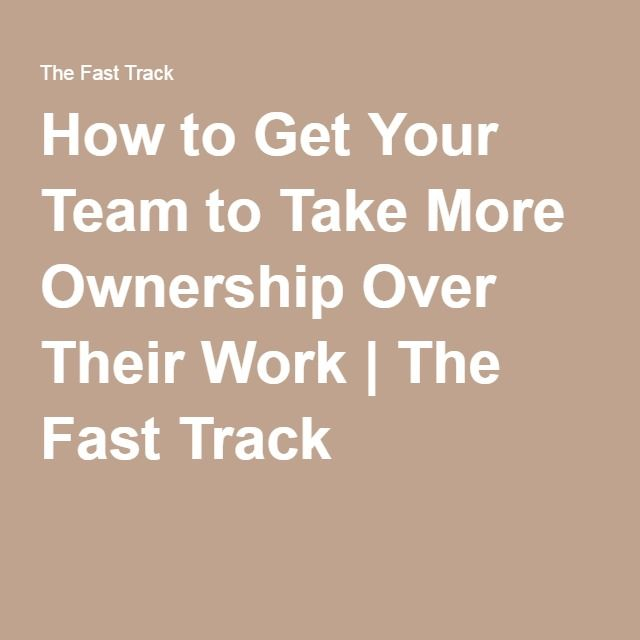 How to Get Your Team to Take More Ownership Over Their Work | The Fast Track