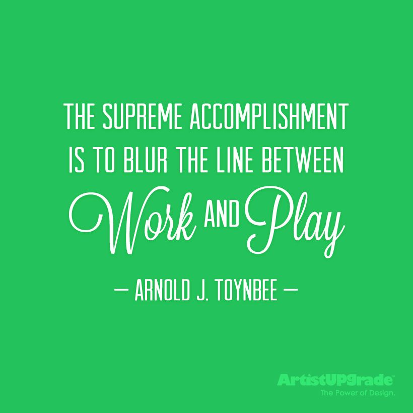 The supreme accomplishment is to blur the line between work and