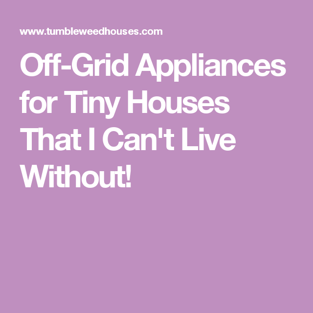 Off Grid Appliances For Tiny Houses That I Canu0027t Live Without!