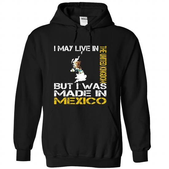 I May Live in the United Kingdom But I Was Made in Mexico T Shirts, Hoodies, Sweatshirts