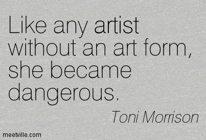Like any artist without an art form, she became dangerous