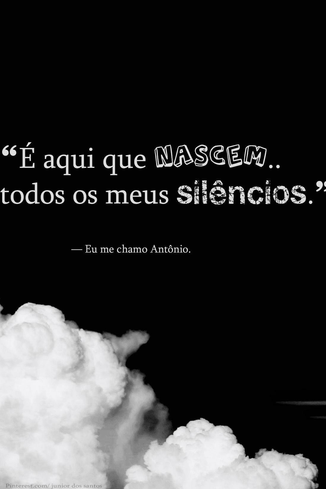 """""""É aqui que nascem todos os meus silêncios."""" — Eu me chamo Antônio.   http://www.pinterest.com/dossantos0445/al%C3%A9m-de-voc%C3%AA/"""