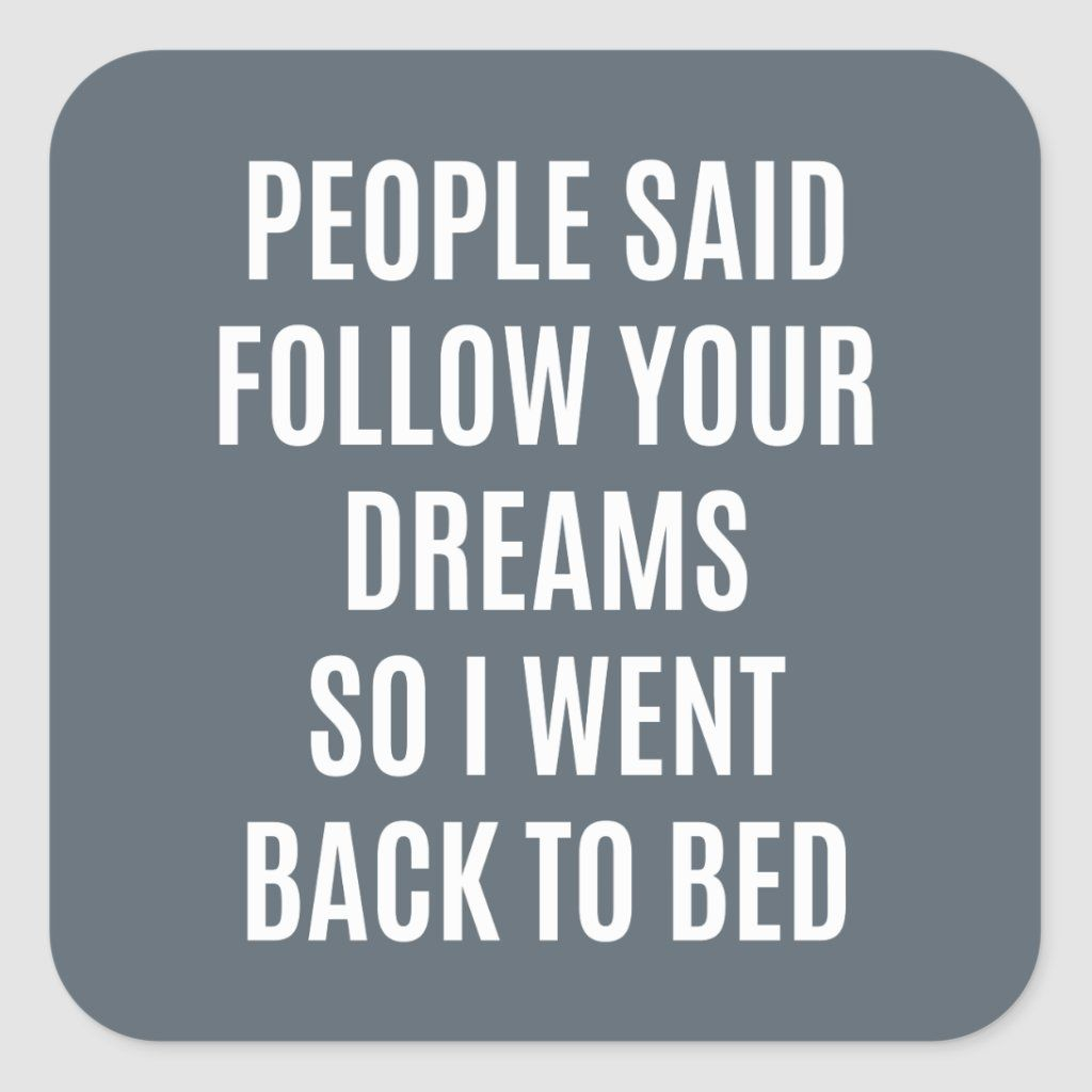 Funny Quote Follow Your Dreams Back To Bed Square Sticker Zazzle Com In 2020 Bed Quotes Funny Tired Quotes Funny Cheer Up Quotes Funny