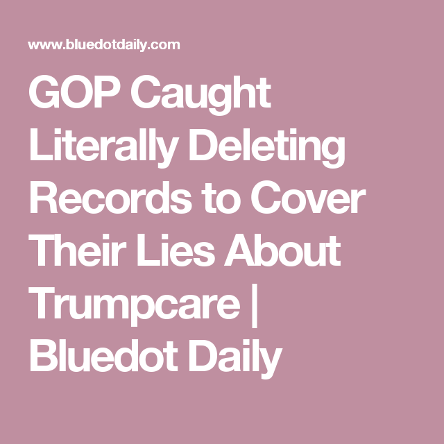 GOP Caught Literally Deleting Records to Cover Their Lies About Trumpcare | Bluedot Daily
