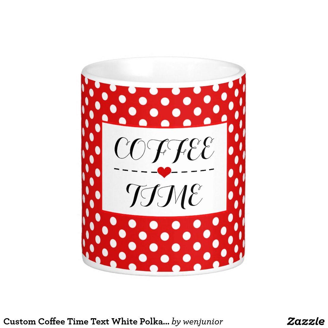 Custom Coffee Time Text White Polka Dots On Red Classic White Coffee Mug White Coffee Mugs Custom Coffee Mugs