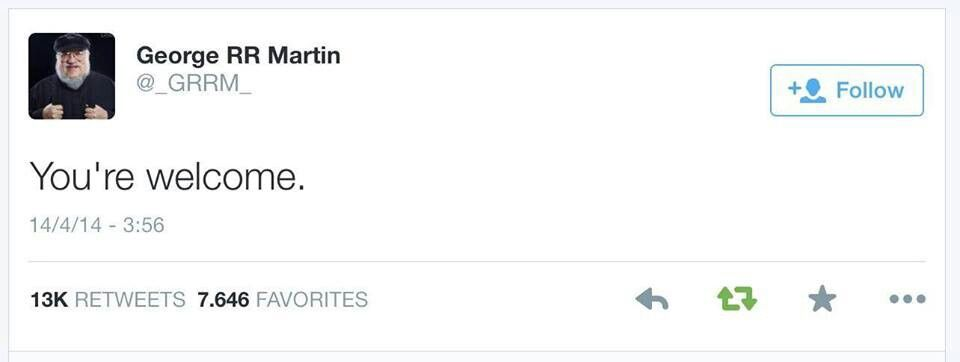 You're welcome-GRRM's very first tweet, after the Purple Wedding