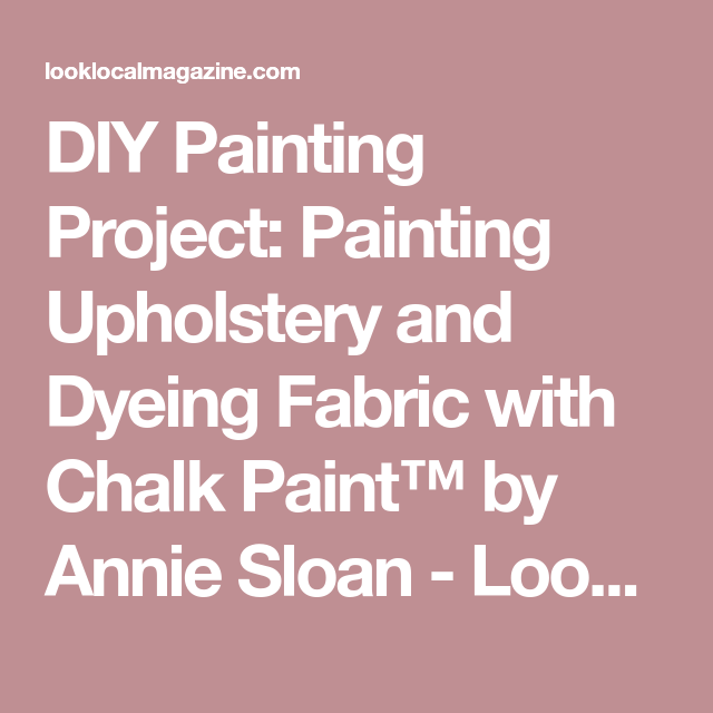 DIY Painting Project: Painting Upholstery and Dyeing Fabric with Chalk Paint™ by Annie Sloan - Look Local - Oakville and Burlington