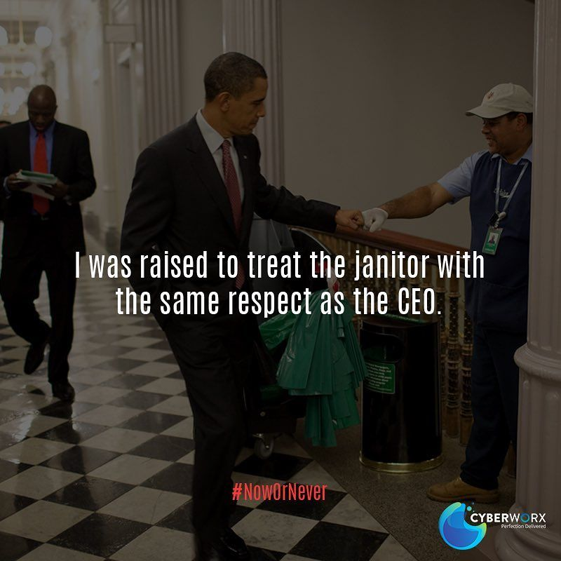 I Was Raised To Treat The Janitor With The Same Respect As The Ceo Obama Barackobama Powerfu Business Motivational Quotes Notable Quotes Quotes To Live By