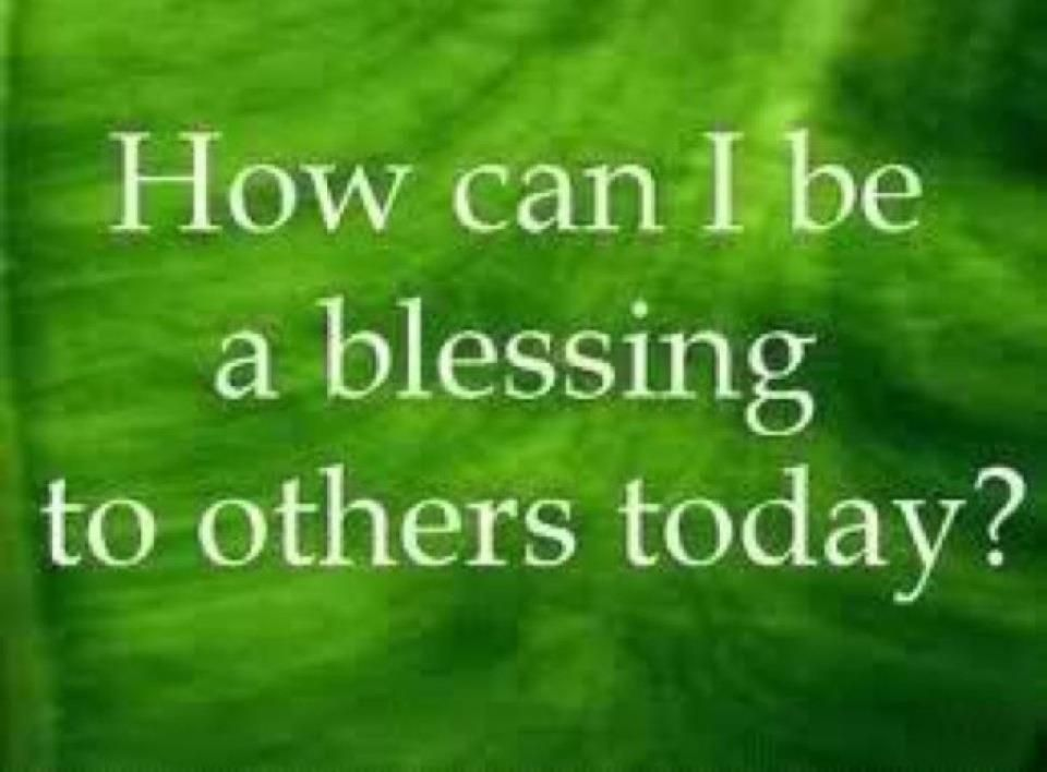 In order to be blessed, you must be a blessing!