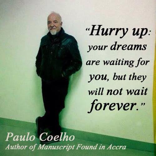 Hurry up: ..........    - Paulo Coelho