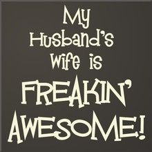 My husband's wife is freakin' awesome.....couldn't agree