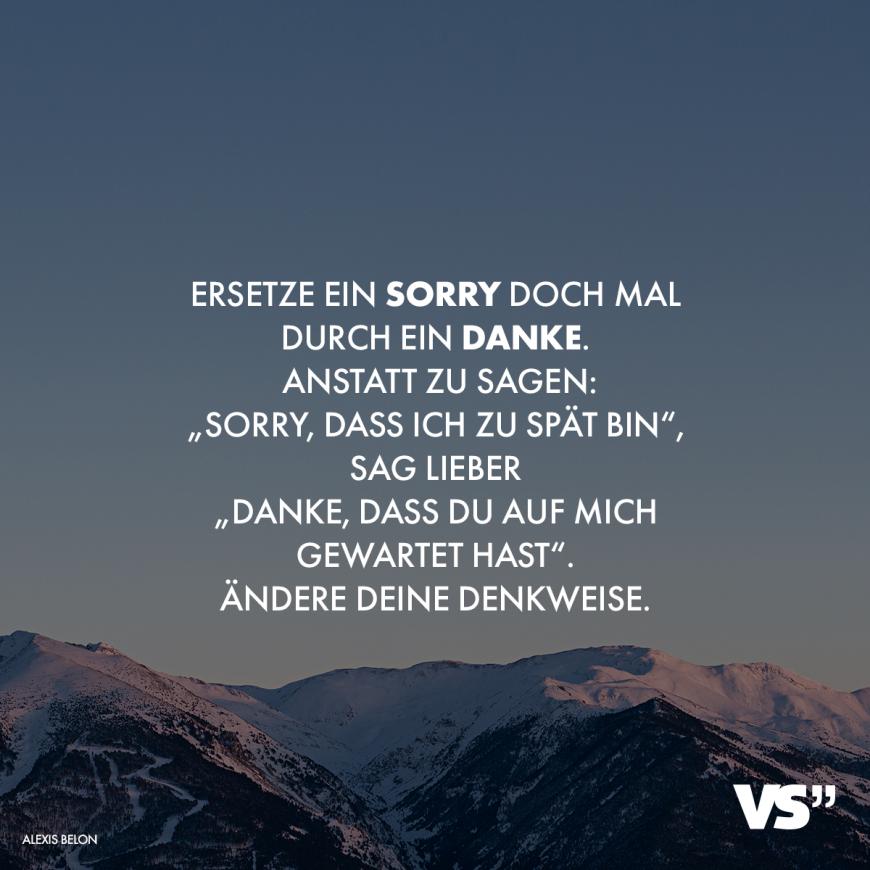 Visual Statements®️ Ersetze ein Sorry durch ein Danke. Anstatt zu sagen: Sorry, dass ich zu spät bin, sag lieber Danke, dass du auf mich gewartet hast. Ändere deine Denkweise. Sprüche / Zitate / Quotes / Attitude/ lustig / Einstellung / egal / leben #VisualStatements #Sprüche #Spruch #Attitude #me #myself #Danke