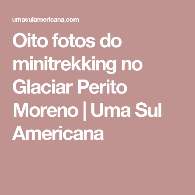Oito fotos do minitrekking no Glaciar Perito Moreno   Uma Sul Americana