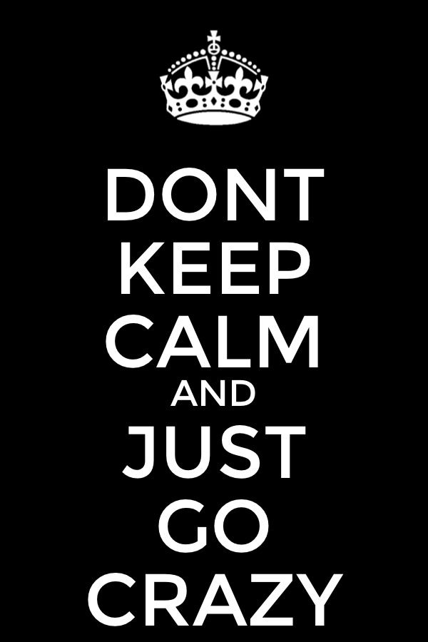 Don't Keep Calm And Just Go Crazy Keep calm signs, Calm