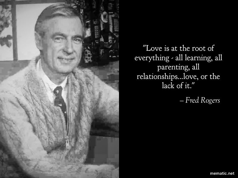 Love Is At The Root Of Everything All Learning All Parenting All Relationships Love Or The Lack Of It Mr Rogers Quote Relationships Love Great Quotes