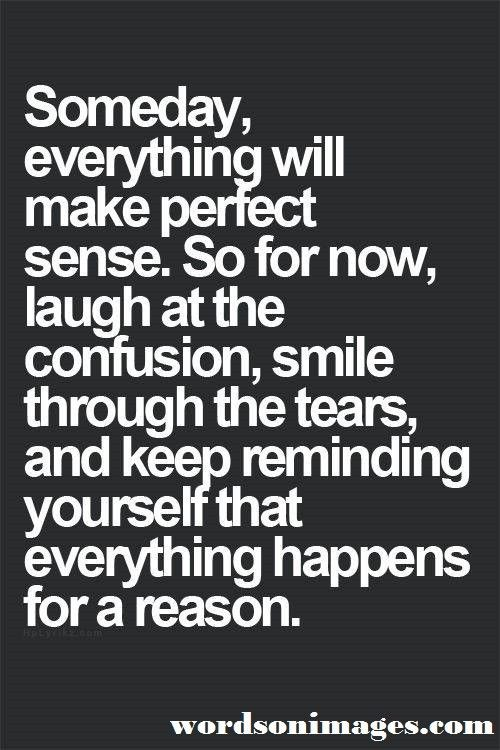 Everything happens for a reason and will make perfect sense ...