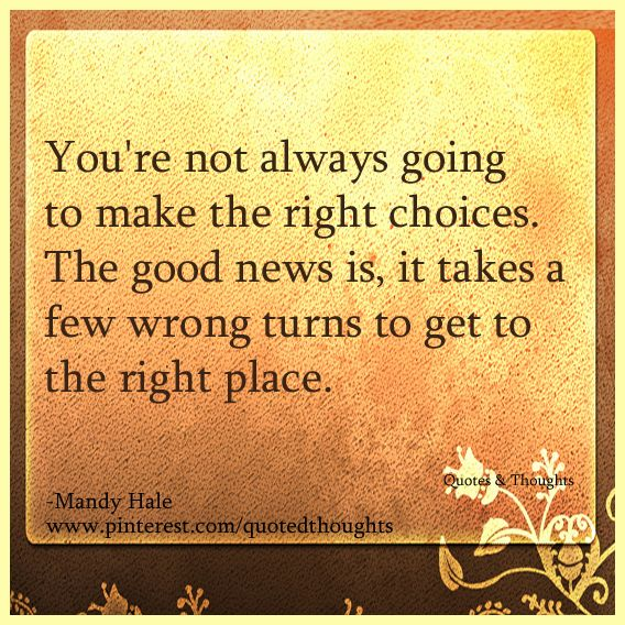Youre Not Always Going To Make The Right Choices The Good News Is
