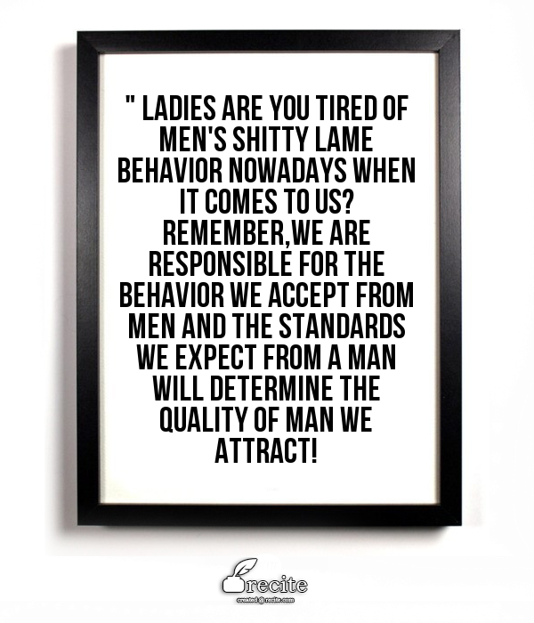 """A good reminder  """" Ladies are you tired of men's shitty lame behavior nowadays when it comes to us?  Remember,we are responsible for the behavior we accept from men and the standards we expect from a man will determine the quality of man we attract! - Quote From Recite.com #RECITE #QUOTE"""