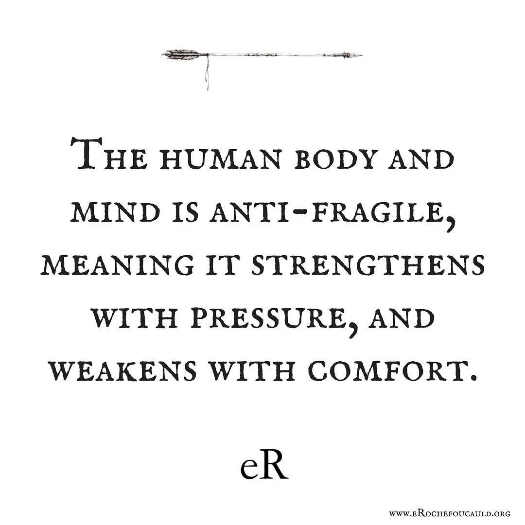 the human body and mind is anti fragile meaning it strengthens with