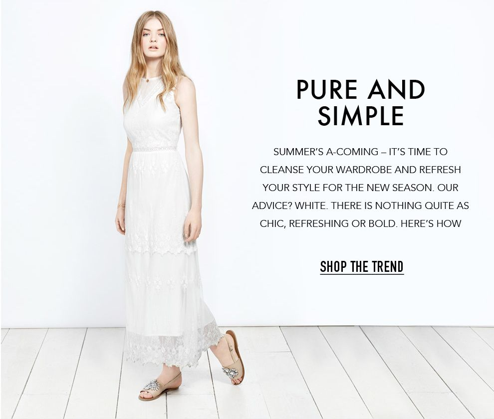 Pure And Simple Summer's a-coming – it's time to cleanse your wardrobe and refresh your style for the new season. Our advice? Wh...