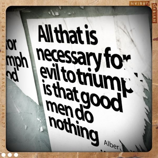 All That Is Necessary For Evil To Triumph Is That Good Men Do