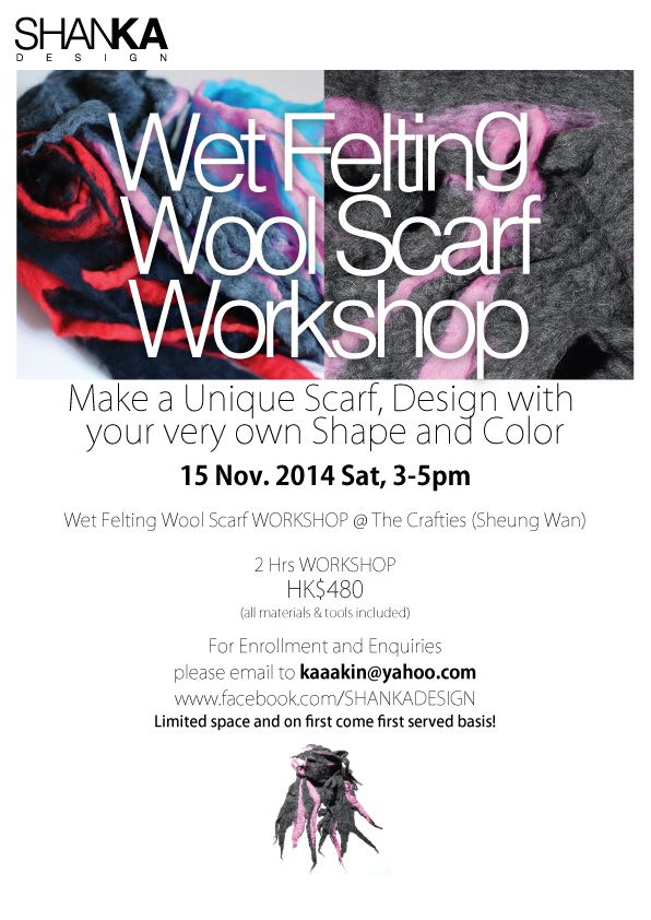 Wet Felting Wool Scarf WORKSHOP @ The Crafties (Sheung Wan) 15 Nov. 2014 Sat, 3-5pm  Make a Unique Scarf, Design with  your very own Shape and Color  2 Hrs WORKSHOP HK$480 (all materials & tools included)  For Enrollment and Enquiries please email to kaaakin@yahoo.com www.facebook.com/SHANKADESIGN www.facebook.com/TheCrafties Limited space and on first come first served basis!