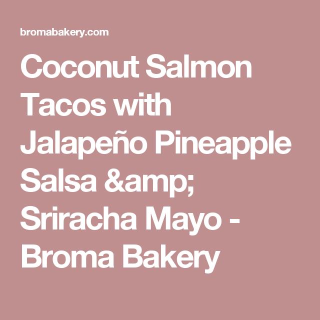Coconut Salmon Tacos with Jalapeño Pineapple Salsa & Sriracha Mayo - Broma Bakery