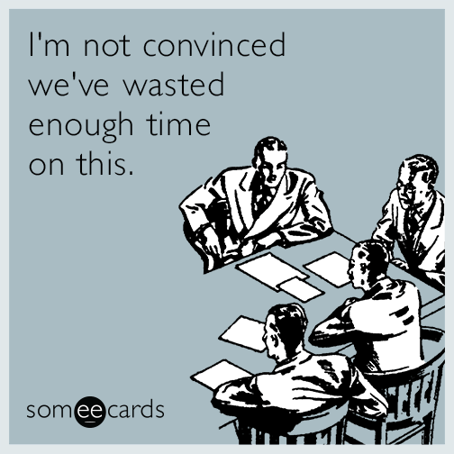 I M Not Convinced We Ve Wasted Enough Time On This Work Humor Workplace Humor Work Memes