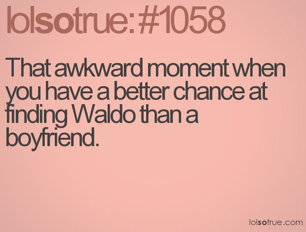 That awkward moment when you have a better chance of finding Waldo than a boyfriend.