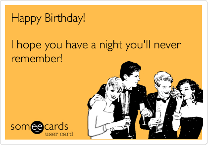 Happy Birthday I hope you have a night youll never remember – Funny Happy Birthday Cards