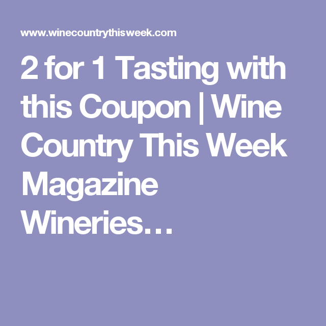 2 for 1 Tasting with this Coupon | Wine Country This Week Magazine Wineries…