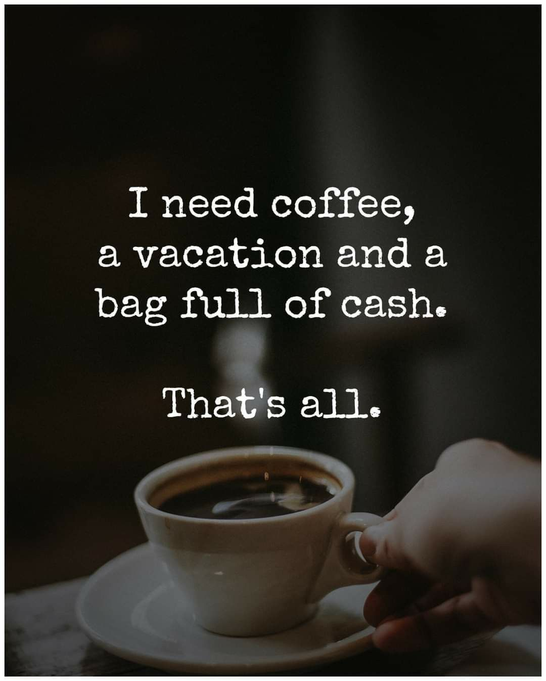 I Need Coffee A Vacation A Bag Full Of Cash And My Kids That Is All In 2021 Funny Coffee Quotes Coffee Meme Coffee Obsession