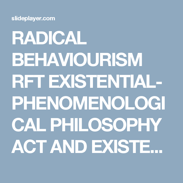 RADICAL BEHAVIOURISM RFT EXISTENTIAL- PHENOMENOLOGICAL PHILOSOPHY ACT AND EXISTENTIAL THERAPY Is ACT an existential therapy? -  ppt download
