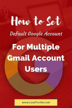 How To Set A Default Google Account For Multiple Gmail Account
