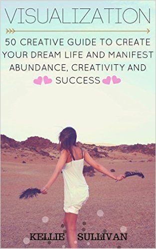 Visualization : 5O Creative Guide To Create Your Dream Life And Manifest Abundance, Creativity And Success! - Kindle edition by Kellie Sullivan. Politics & Social Sciences Kindle eBooks @ Amazon.com.