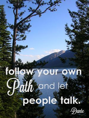 follow your own path and let people talk. -Dante