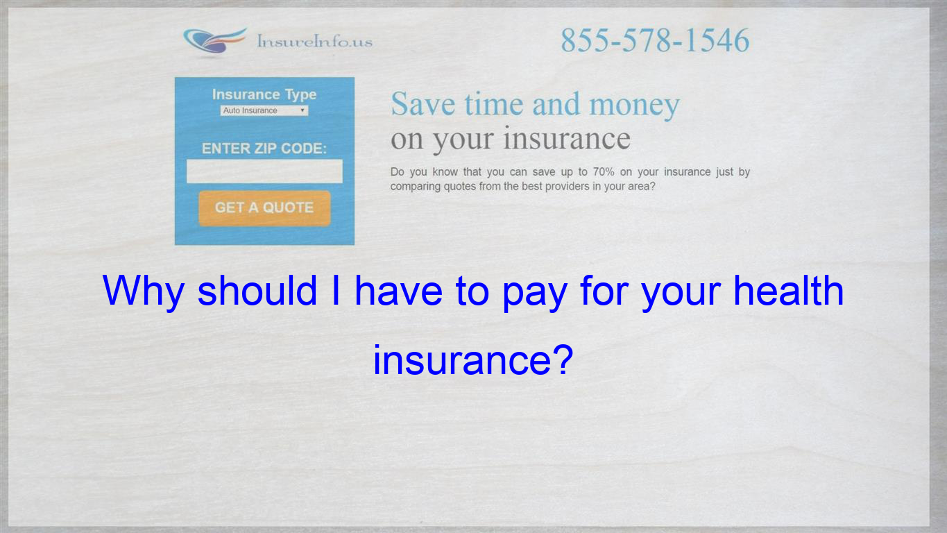 Why Should I Have To Pay For Your Health Insurance Insurance