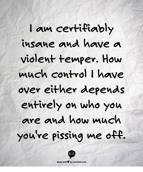 I am certifiably insane and have a violent temper. How much control I have  over either depends entirely on who you are and how much you're pissing me  off.