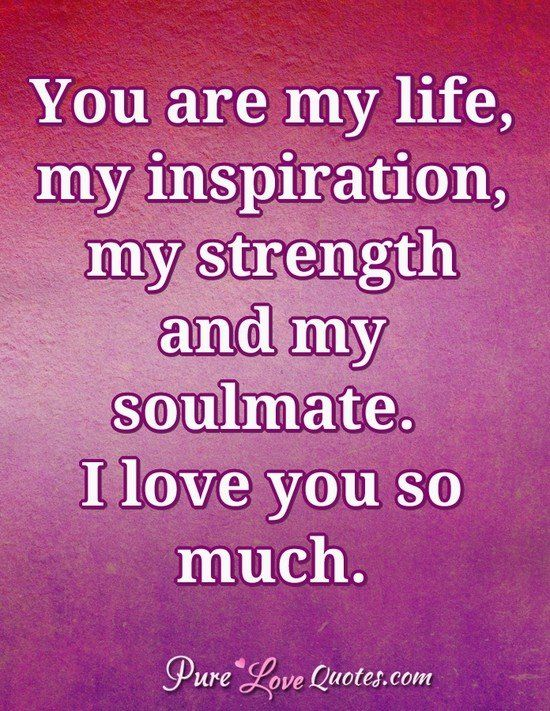 You are my life, my inspiration, my strength and my soulmate. I ...