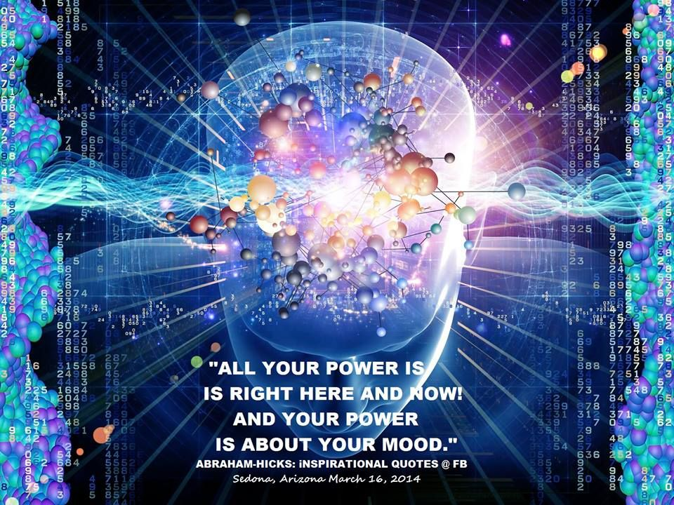 """""""All your power is right here and now! And your power is about your mood."""" ~ Abraham Hicks"""