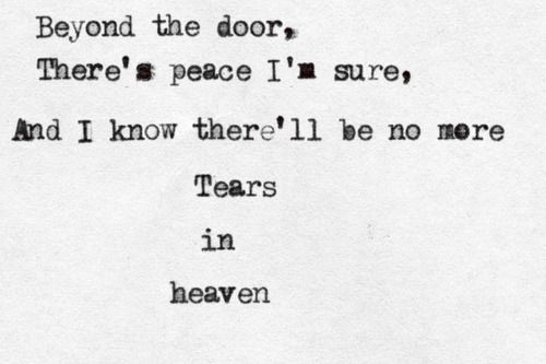 Beyond The Door There S Peace I M Sure And I Know There Ll Be No More Tears In Heaven Tears In Heaven By E Tears In Heaven True Quotes No More Tears