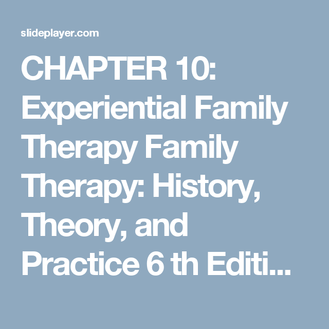 Chapter 10 Experiential Family Therapy Family Therapy History Theory And Practice 6 Th Edition Samuel Family Therapy Experiential Human Behavior Psychology