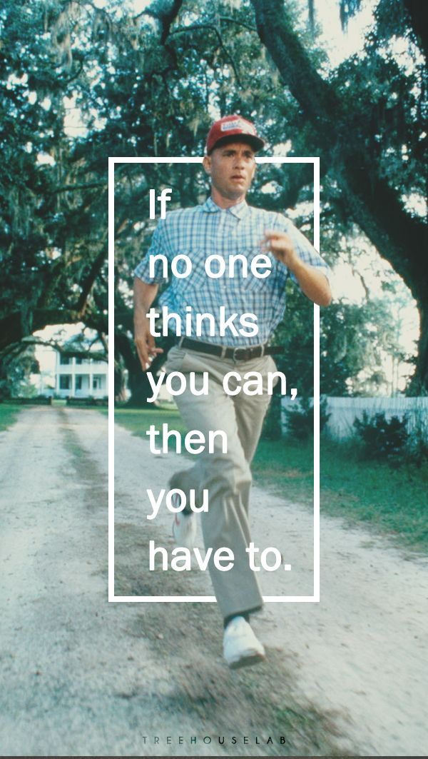 If no one thinks you can, then you have to. Forrest gump