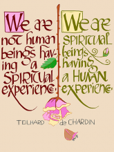 We are not human beings having a spiritual experience. We are spritual beings having a human experience.—Pierre Teilhard de Chardin