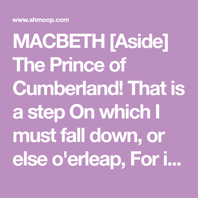 MACBETH [Aside] The Prince of Cumberland! That is a step On which I must  fall down, or else o'erleap, For in my way it lies… | Macbeth, Macbeth  quotes, Falling down