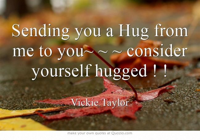 Sending you a Hug from me to you~ ~ ~ consider yourself hugged ! !