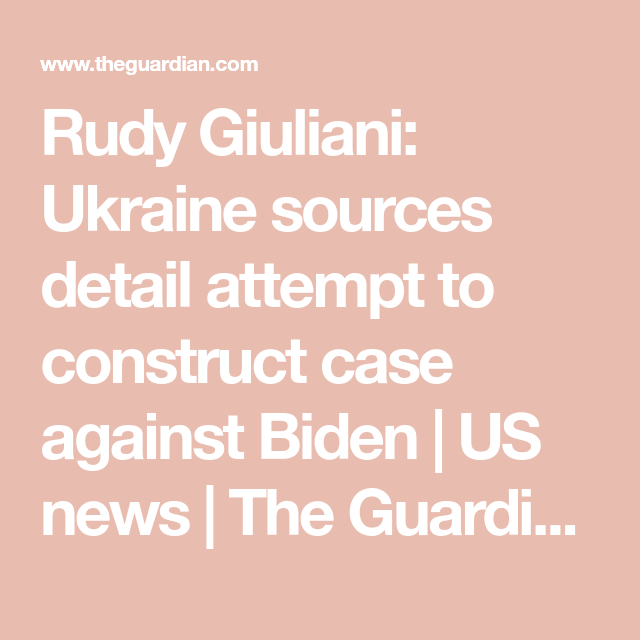 Rudy Giuliani Ukraine Sources Detail Attempt To Construct Case Against Biden Rudy Giuliani Biden Trump Political Campaign